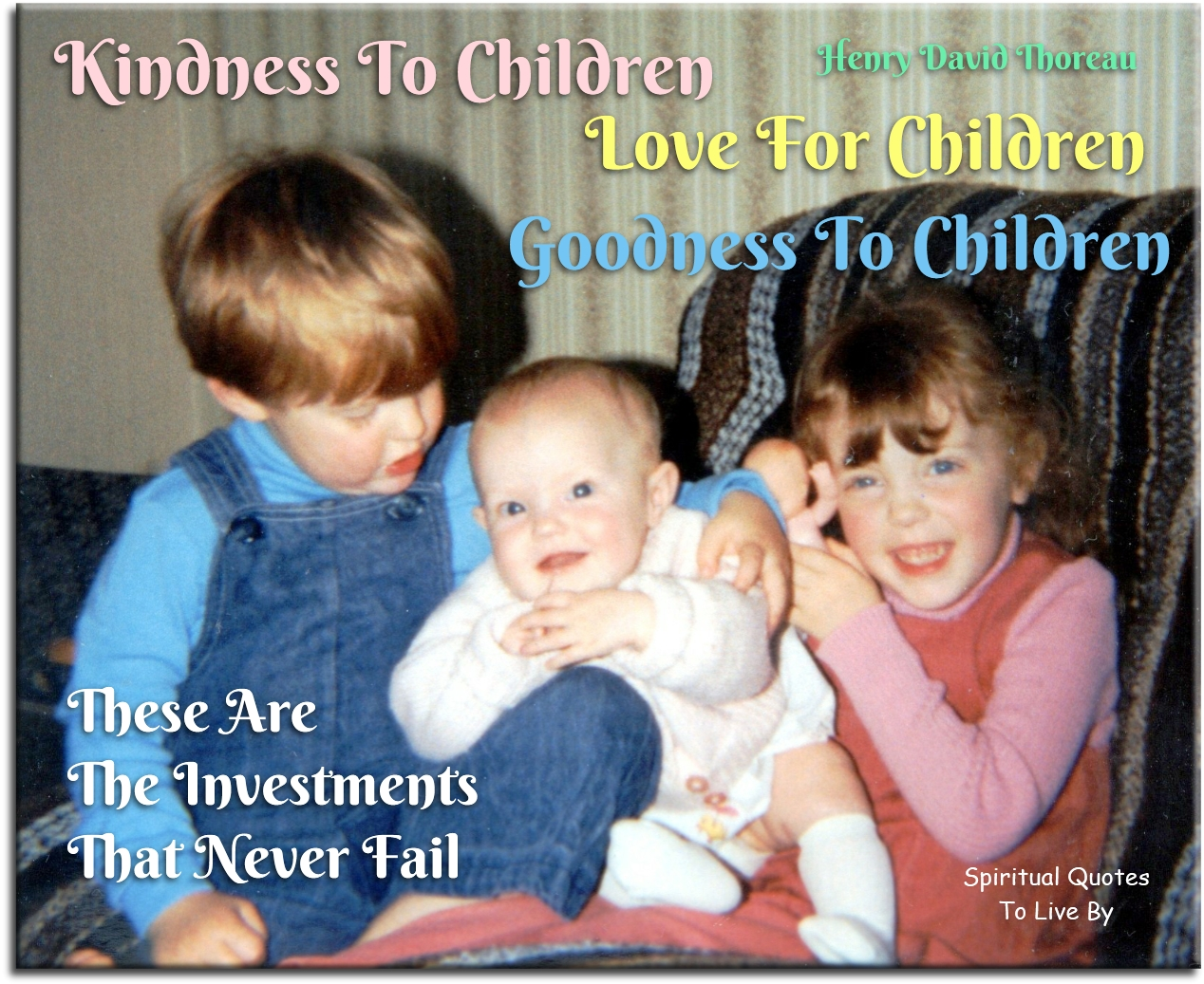 Henry David Thoreau quote: Kindness to children Love for children. Goodness to children… These are the only investments that never fail. - Spiritual Quotes To Live By