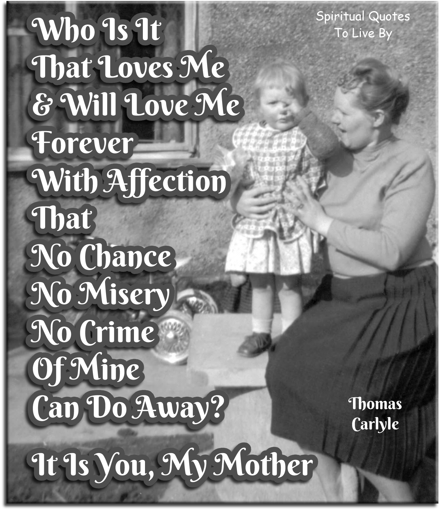 Thomas Carlyle quote: Who is it that loves me and will love me forever, with affection that no chance, no misery, no crime of mine can do away?  It is you, my mother. - Spiritual Quotes To Live By