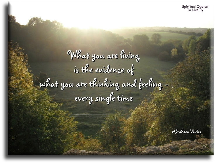 What you are living is the evidence of what you are thinking and feeling, every single time - Abraham-Hicks - Spiritual Quotes To Live By