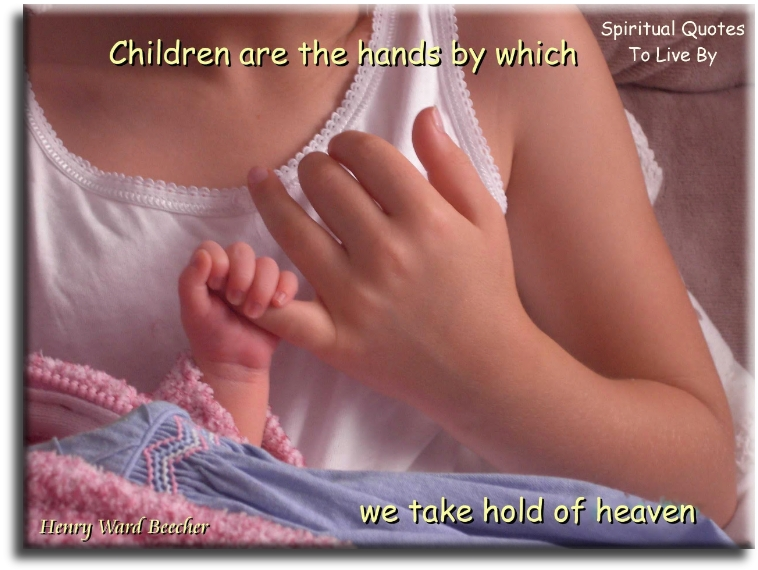 Henry Ward Beecher quote: Children are the hands by which we take hold of Heaven. - Spiritual Quotes To Live By