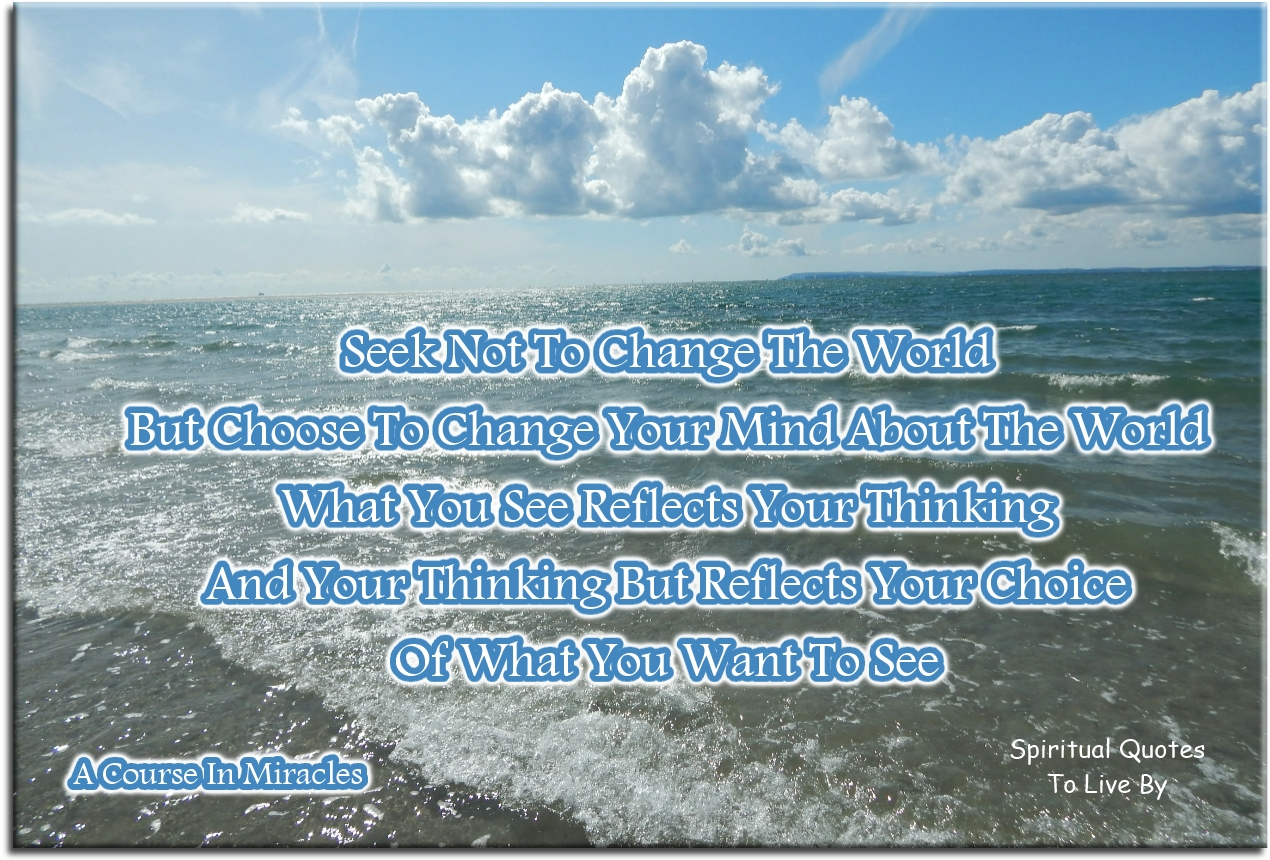 Jesus-A Course In Miracles quote: Seek not to change the world, but choose to change your mind about the world. What you see reflects your thinking.. - Spiritual Quotes To Live By