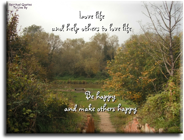 Love life - and help other to love life. Be happy - and make others happy. - Spiritual Quotes To Live By
