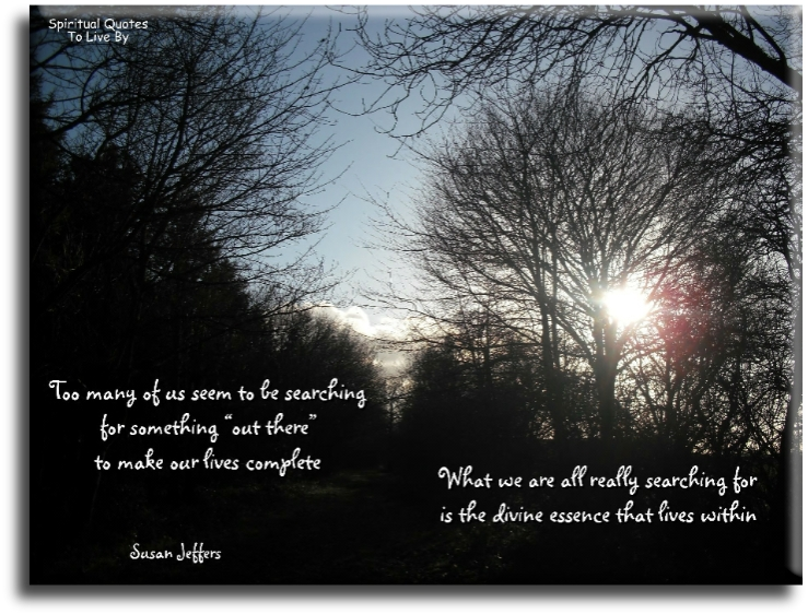 Susan Jeffers quote: Too many of us seem to be searching for something 'out there' to make our lives complete.  Spiritual Quotes To Live By