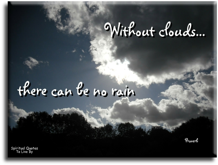 Without clouds there can be no rain - Spiritual Quotes To Live By