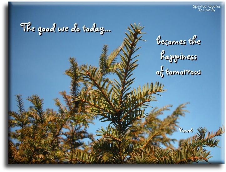 The good we do today becomes the happiness of tomorrow. (unknown) - Spiritual Quotes To Live By