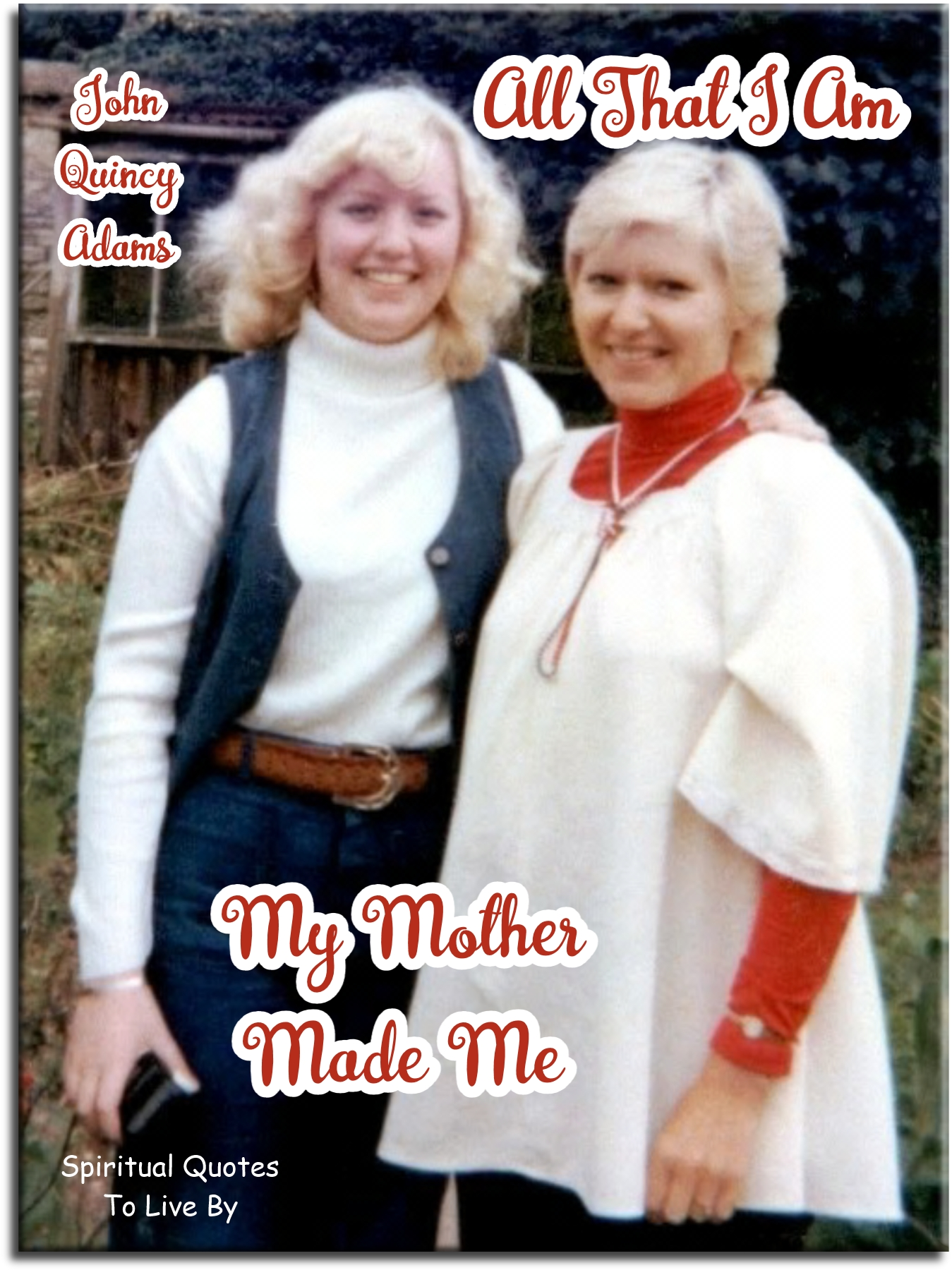 John Quincy Adams quote: All that I am, my mother made me. - Spiritual Quotes To Live By