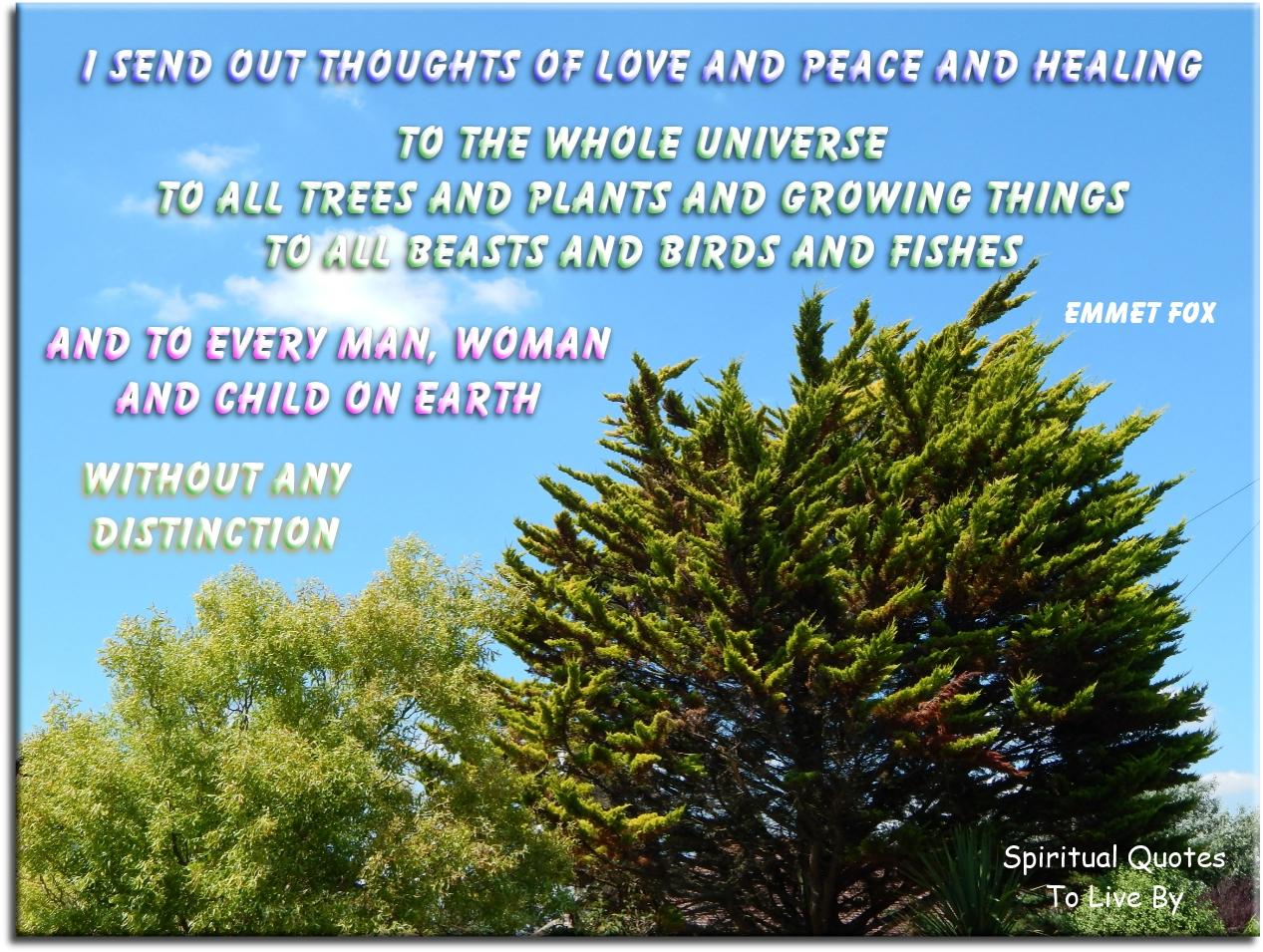 Emmet Fox quote: I send out thoughts of love and peace and healing to the whole Universe; to all trees and plants and growing things.. - Spiritual Quotes To Live By