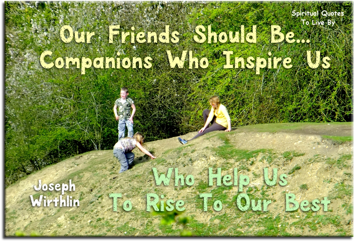 Joseph B. Wirthlin quote: Our friends should be companions who inspire us, who help us to rise to our best. - Spiritual Quotes To Live By