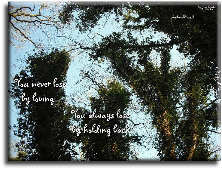 You never lose by loving, you always lose by holding back - Barbara Deangelis - Spiritual Quotes To Live By