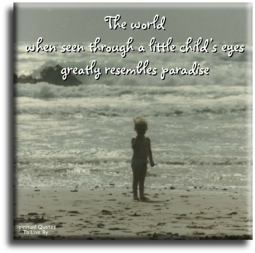 The world when seen through a little child's eyes greatly resembles paradise - Spiritual Quotes To Live By