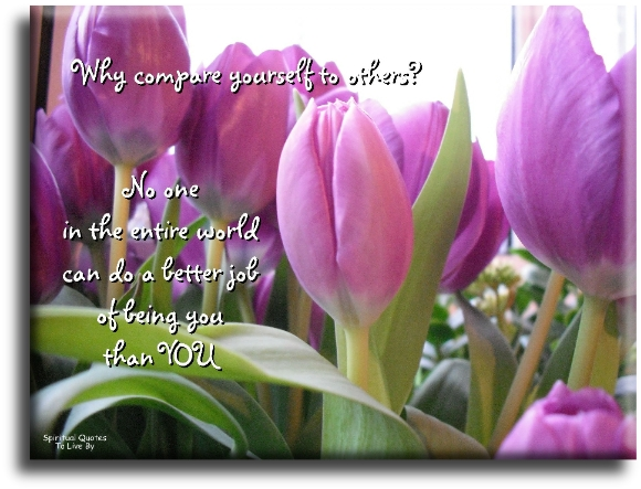 Why compare yourself to others? No one in the entire world can do a better job of being you, than you - Spiritual Quotes To Live By