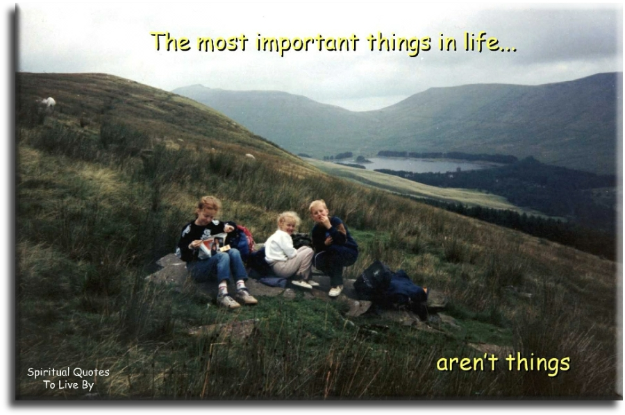 The most important things in life... aren't things. (unknown) - Spiritual Quotes To Live By