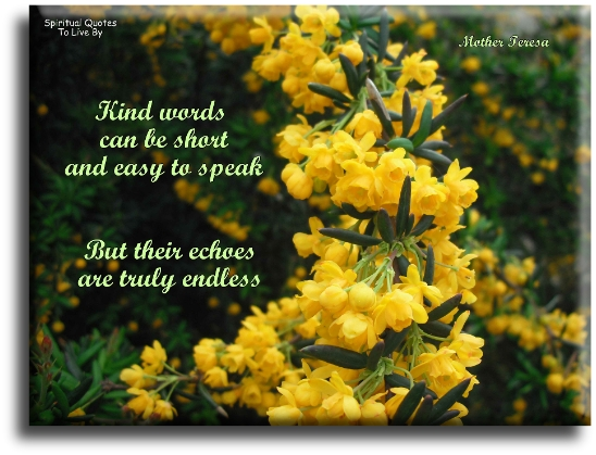 Mother Teresa quote: Kind words can be short and easy to speak, but their echoes are truly endless. - Spiritual Quotes To Live By
