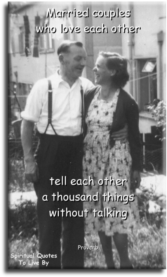 Proverb: Married couples who love each other, tell each other a thousand things without talking.- Spiritual Quotes To Live By