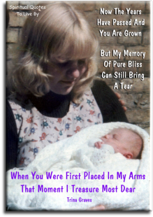 Now the years have passed and you are grown, but my memory of pure bliss can still bring a tear, when you were first placed in my arms... - Trina Graves - Spiritual Quotes To Live By
