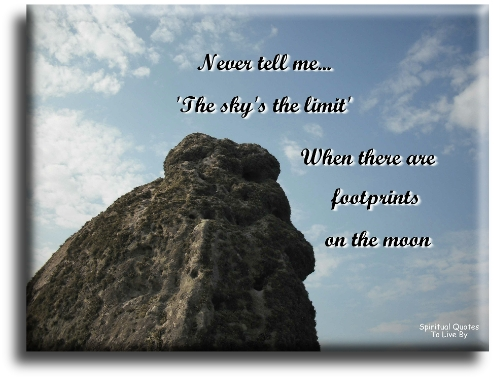 Never tell me the sky's the limit when there are footprints on the moon - (unknown) Spiritual Quotes To Live By