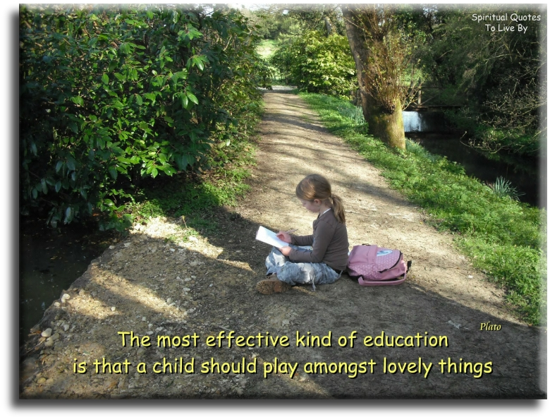 The most effective kind of education is that a child should play amongst lovely things - Plato - Spiritual Quotes To Live By