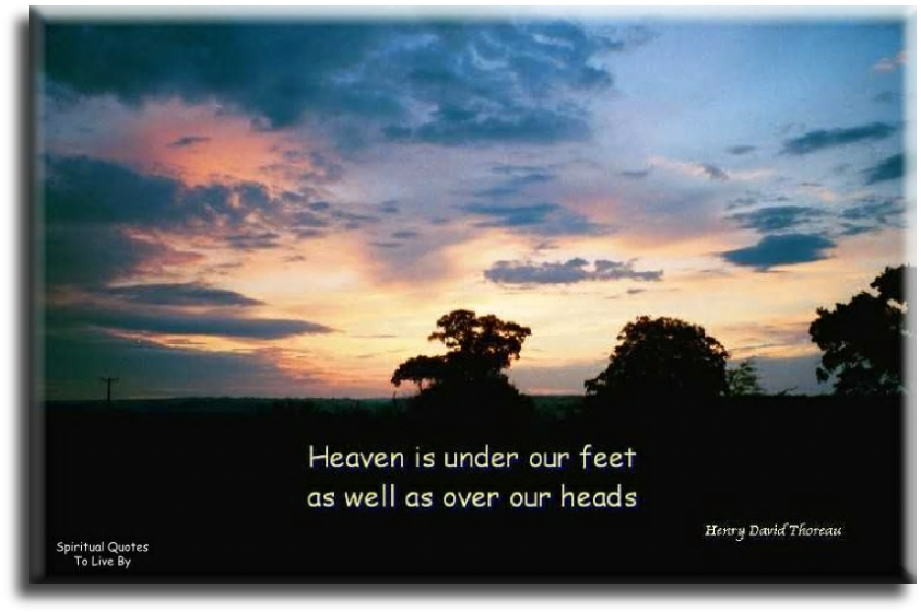 Henry David Thoreau quote: Heaven is under our feet as well as over our heads. - Spiritual Quotes To Live By
