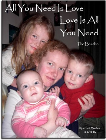 The Beatles quote: All you need is love.  Love is all you need. - Spiritual Quotes To Live By
