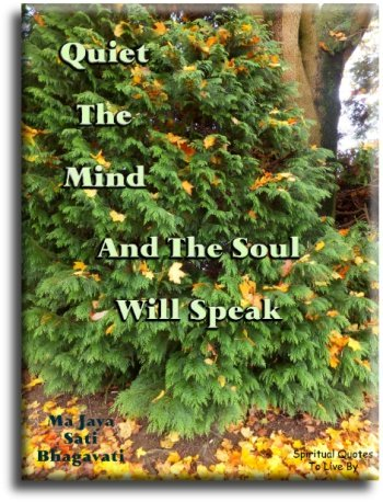 Ma Jaya Sati Bhagavati quote: Quiet the mind and the Soul will speak. - Spiritual Quotes To Live By