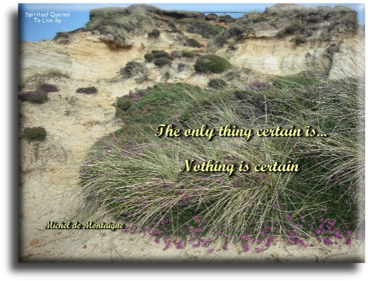The only thing certain is nothing is certain - Michel de Montaigne - Spiritual Quotes To Live By