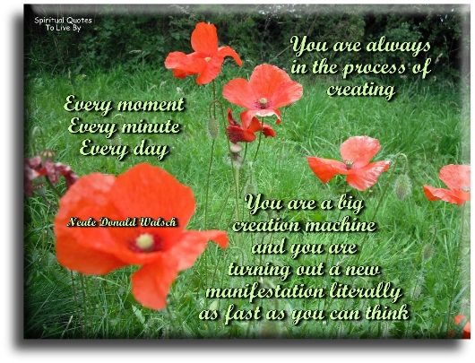 Neale Donald Walsch quote: You are always in the process of creating. Every moment, every minute, every day. - Spiritual Quotes To Live By