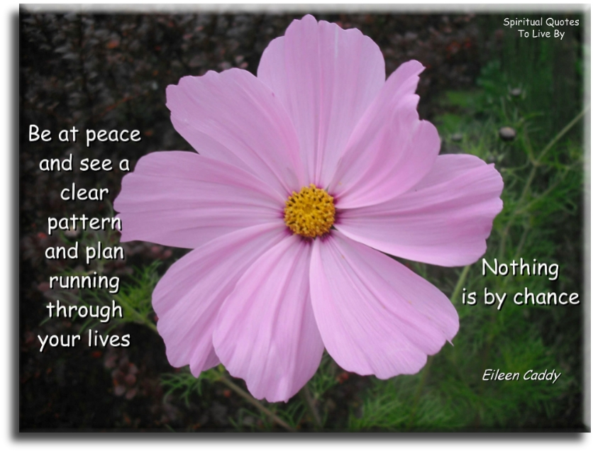Eileen Caddy quote: Be at peace and see a clear pattern and plan running through your lives. Nothing is by chance. - Spiritual Quotes To Live By