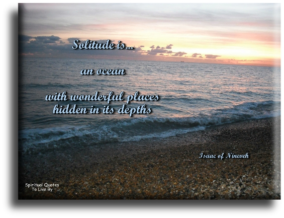Isaac of Nineveh quote: Solitude is an ocean with wonderful places hidden in its depths. - Spiritual Quotes To Live By