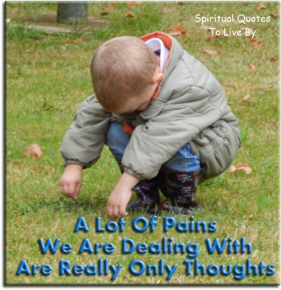 A lot of pain that we are dealing with are really only thoughts. - (unknown) - Spiritual Quotes To Live By