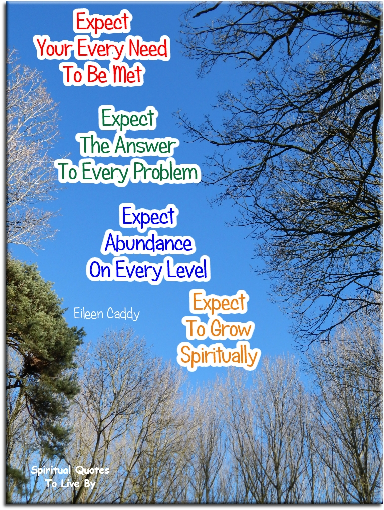 Eileen Caddy quote: Expect your every need to be met. Expect the answer to every problem. Expect abundance on every level. Expect to grow spiritually. Spiritual Quotes To Live By
