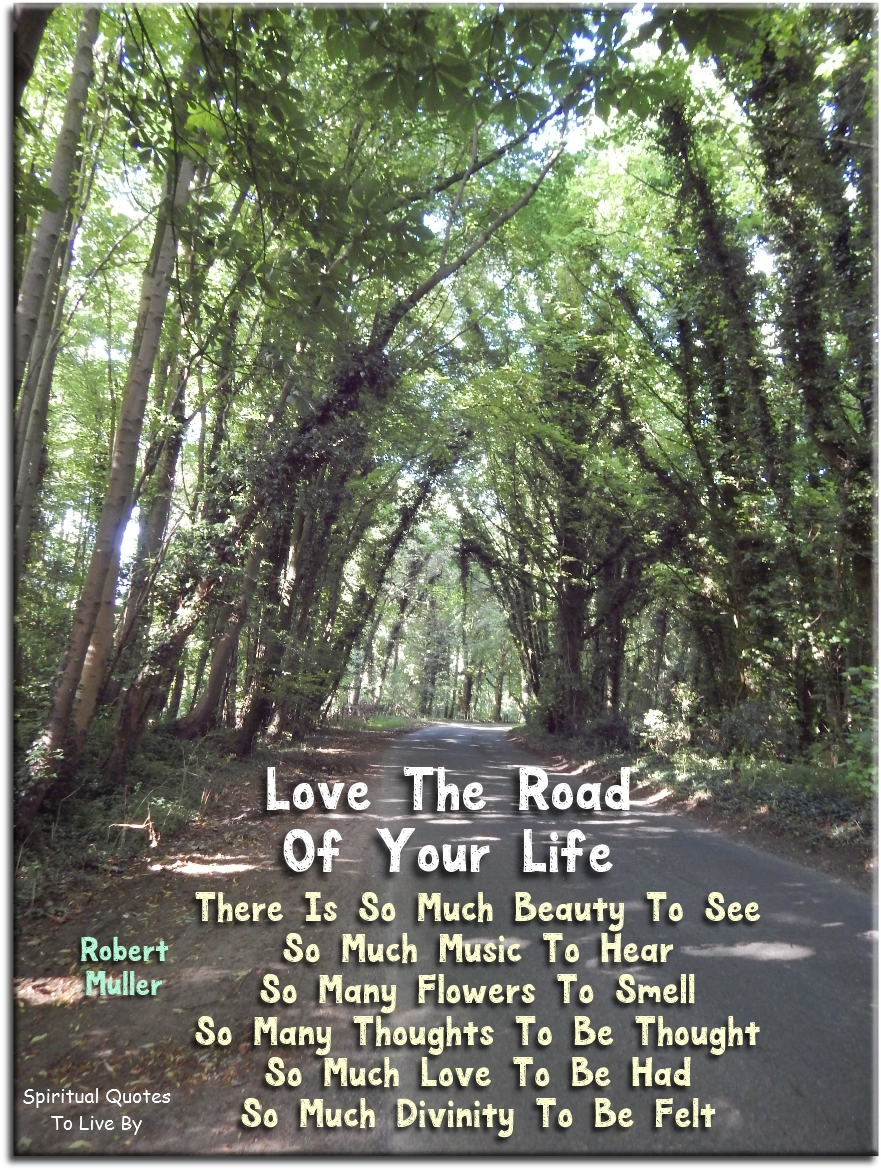 Robert Muller quote: Love the road of your life. There is so much beauty to see, so much music to hear, so many flowers to smell.. - Spiritual Quotes To Live By