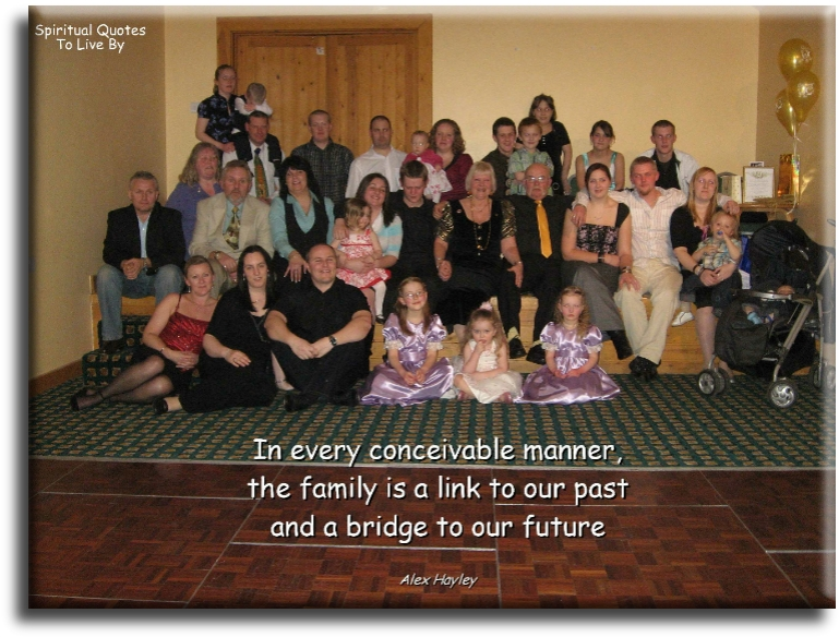 In every conceivable manner the family is a link to our past and a bridge ot our future - Alex Haley - Spiritual Quotes To Live By