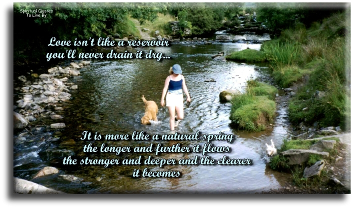 Love isn't like a reservoir, you'll never drain it dry,it's more like a natural spring, the longer and further it flows the stronger & deeper & the clearer it becomes - Spiritual Quotes To Live By