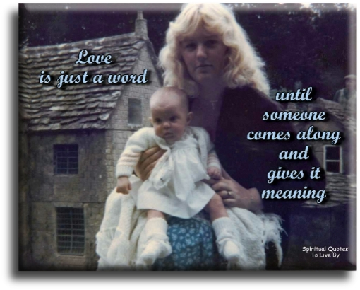 Love is just a word until someone comes along and gives it meaning - Spiritual Quotes To Live By