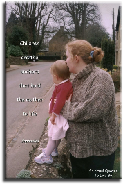 Children are the anchors that hold the mother to life - Sophocles - Spiritual Quotes To Live By
