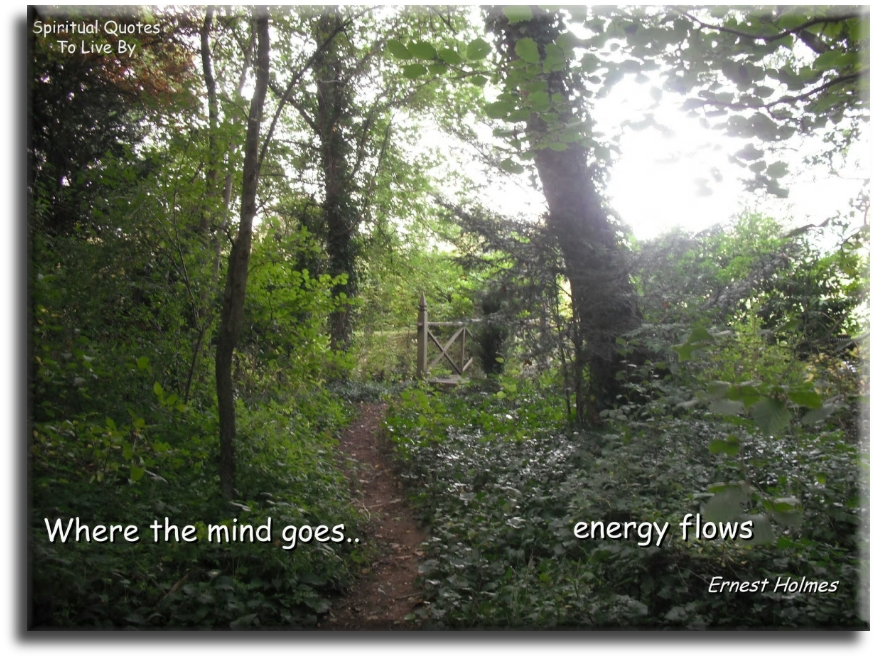 Ernest  Holmes quote: Where the mind goes energy flows. Spiritual Quotes To Live By