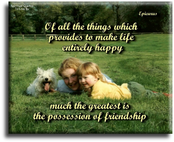 Epicurus quote: Of all the things which provides to make life entirely happy, much the greatest is the possession of friendship. - Spiritual Quotes To Live By
