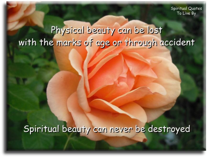 Physical beauty can be lost with the marks of age or through accident, spiritual beauty can never be lost - Spiritual Quotes To Live By