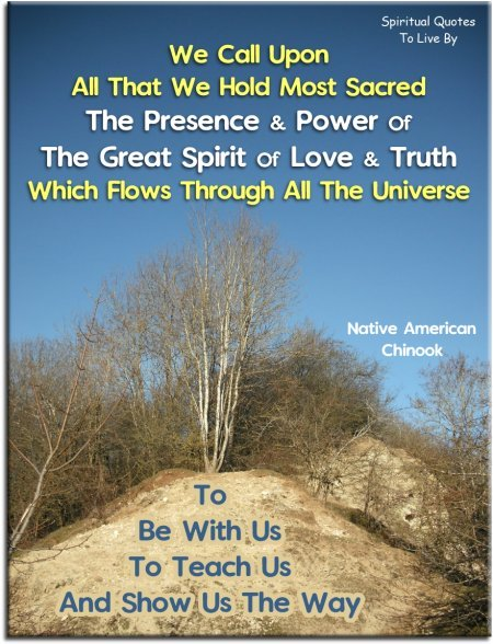 We call upon all that we hold most sacred, the presence and power of the Great Spirit of love and truth which flows through all the Universe.. Native American, Chinook - Spiritual Quotes To Live By