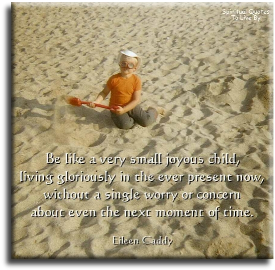 Eileen Caddy quote: Be like a very small joyous child living gloriously in the ever present now without a single worry or concern about even the next moment of time. - Spiritual Quotes To Live By