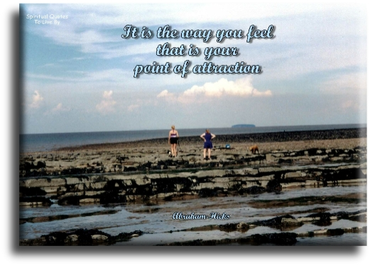 It is the way you feel that is your point of attraction - Abraham-Hicks - Spiritual Quotes To Live By
