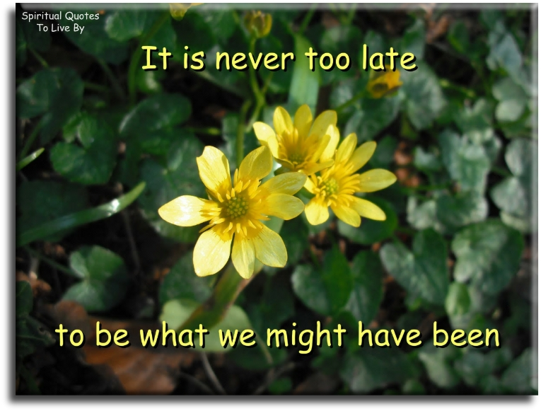 It is never too late to be what we might have been - Spiritual Quotes To Live By