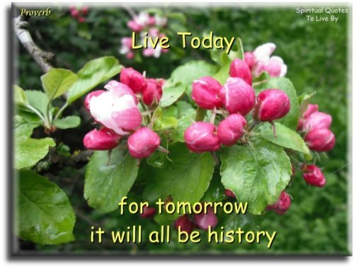 Live today for tomorrow it will all be history - Proverb - Spiritual Quotes To Live By