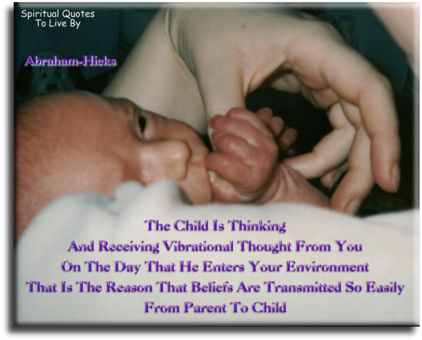 The child is thinking and receiving vibrational thought from you - Abraham-Hicks - Spiritual Quotes To Live By