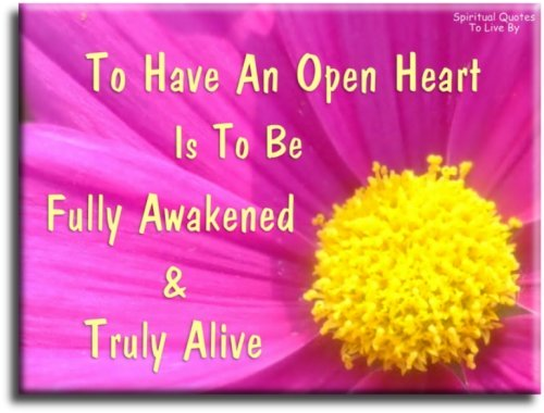 To have an open heart is to be fully Awakened and truly alive - Spiritual Quotes To Live By