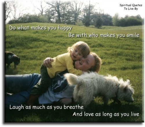 Do what makes you happy. Be with who makes you smile. Laugh as much as you breathe and love as long as you live. - Spiritual Quotes To Live By