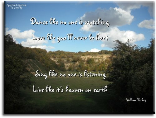 Dance like no one is watching. Love like you'll never be hurt. Sing like no one is listening. Live like it's Heaven on Earth. William Purkey - Spiritual Quotes To Live By