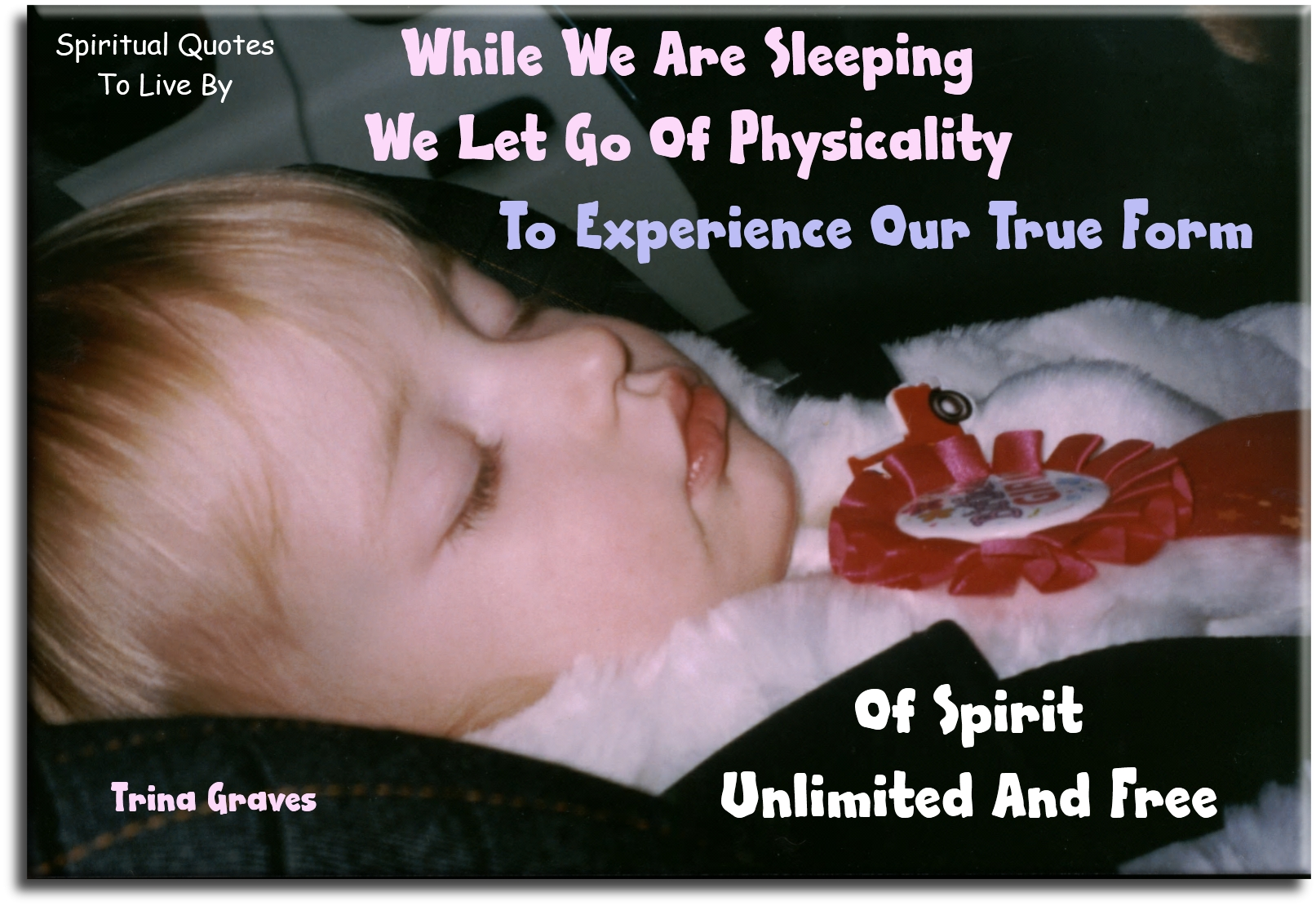 While we are sleeping, we let go of physicality, to experience our true form, of Spirit unlimited and free - Trina Graves - Spiritual Quotes To Live By