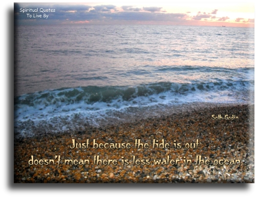 Just because the tide is out, doesn't mean there is less water in the ocean - Seth Godin - Spiritual Quotes To Live By