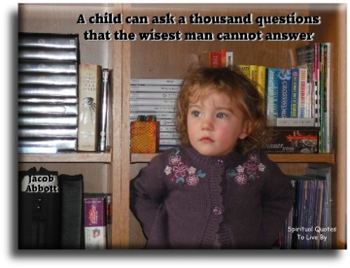 A child can ask a thousand questions that the wisest man cannot answer - Jacob Abbott - Spiritual Quotes To Live By